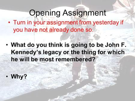 Opening Assignment Turn in your assignment from yesterday if you have not already done so. What do you think is going to be John F. Kennedy's legacy or.