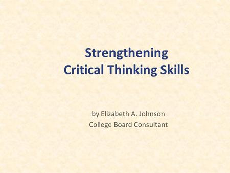 Strengthening Critical Thinking Skills by Elizabeth A. Johnson College Board Consultant.