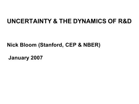 UNCERTAINTY & THE DYNAMICS OF R&D Nick Bloom (Stanford, CEP & NBER) January 2007.