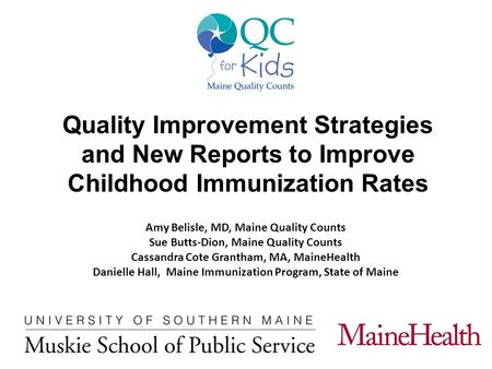 Quality Improvement Strategies and New Reports to Improve Childhood Immunization Rates Amy Belisle, MD, Maine Quality Counts Sue Butts-Dion, Maine Quality.
