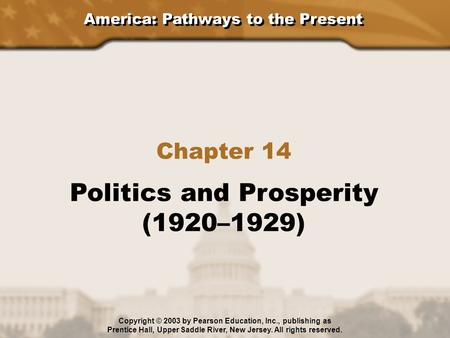 America: Pathways to the Present Chapter 14 Politics and Prosperity (1920–1929) Copyright © 2003 by Pearson Education, Inc., publishing as Prentice Hall,