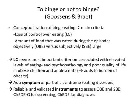 To binge or not to binge? (Goossens & Braet) Conceptualization of binge eating: 2 main criteria -Loss of control over eating (LC) -Amount of food that.