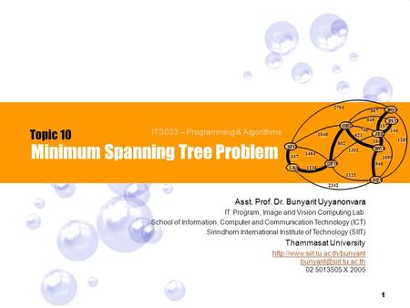 1 Minimum Spanning Tree Problem Topic 10 ITS033 – Programming & Algorithms Asst. Prof. Dr. Bunyarit Uyyanonvara IT Program, Image and Vision Computing.