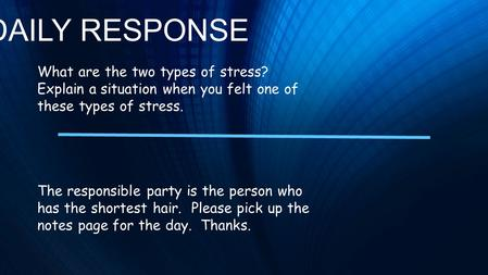 DAILY RESPONSE What are the two types of stress? Explain a situation when you felt one of these types of stress. The responsible party is the person who.