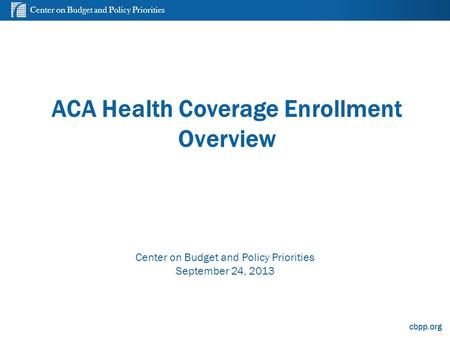 Center on Budget and Policy Priorities cbpp.org ACA Health Coverage Enrollment Overview Center on Budget and Policy Priorities September 24, 2013.