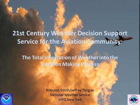 21st Century Weather Decision Support Service for the Aviation Community: The Total Integration of Weather into the Decision Making Process Brandon Smith/Jeffrey.