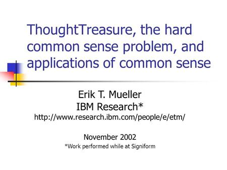 ThoughtTreasure, the hard common sense problem, and applications of common sense Erik T. Mueller IBM Research*