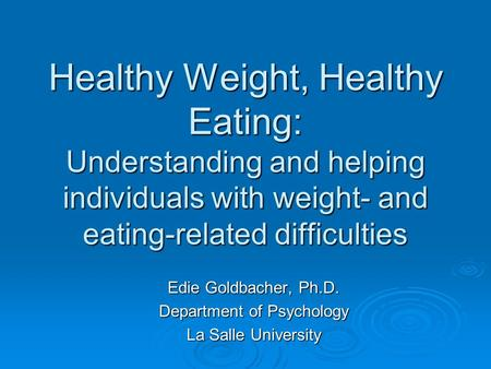 Healthy Weight, Healthy Eating: Understanding and helping individuals with weight- and eating-related difficulties Edie Goldbacher, Ph.D. Department of.