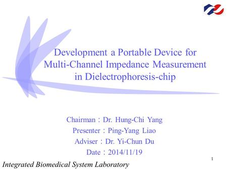 1 Development a Portable Device for Multi-Channel Impedance Measurement in Dielectrophoresis-chip Chairman : Dr. Hung-Chi Yang Presenter : Ping-Yang Liao.