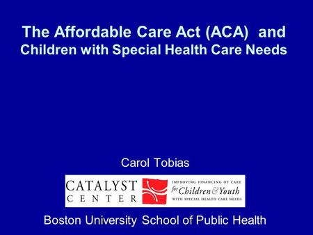 The Affordable Care Act (ACA) and Children with Special Health Care Needs Carol Tobias Boston University School of Public Health.