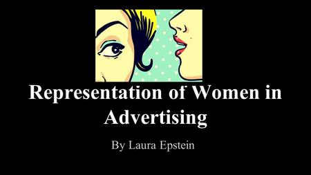 Representation of Women in Advertising By Laura Epstein.