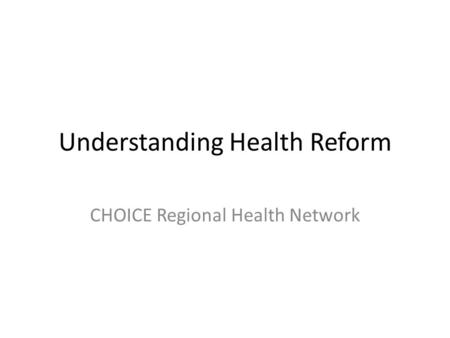 Understanding Health Reform CHOICE Regional Health Network.
