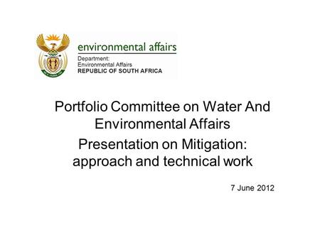 Portfolio Committee on Water And Environmental Affairs Presentation on Mitigation: approach and technical work 7 June 2012.
