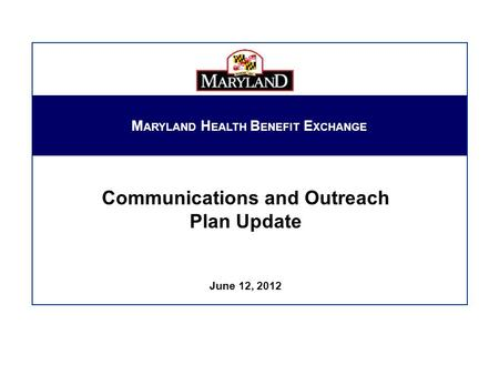 Communications and Outreach Plan Update June 12, 2012 M ARYLAND H EALTH B ENEFIT E XCHANGE.