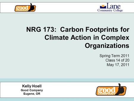NRG 173: Carbon Footprints for Climate Action in Complex Organizations Spring Term 2011 Class 14 of 20 May 17, 2011 Kelly Hoell Good Company Eugene, OR.