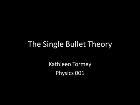 The Single Bullet Theory Kathleen Tormey Physics 001.