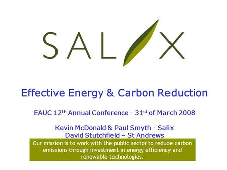 Effective Energy & Carbon Reduction EAUC 12 th Annual Conference - 31 st of March 2008 Kevin McDonald & Paul Smyth - Salix David Stutchfield – St Andrews.