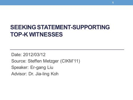SEEKING STATEMENT-SUPPORTING TOP-K WITNESSES Date: 2012/03/12 Source: Steffen Metzger (CIKM'11) Speaker: Er-gang Liu Advisor: Dr. Jia-ling Koh 1.