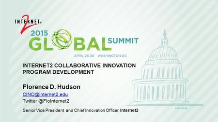 INTERNET2 COLLABORATIVE INNOVATION PROGRAM DEVELOPMENT Florence D. Hudson Senior Vice President and Chief Innovation.