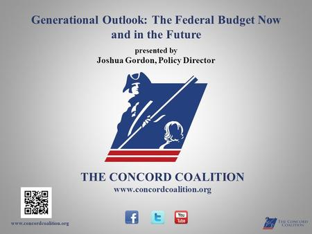 Www.concordcoalition.org THE CONCORD COALITION www.concordcoalition.org Generational Outlook: The Federal Budget Now and in the Future presented by Joshua.