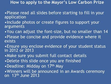 How to apply to the Mayor's Low Carbon Prize Please read all slides before starting to fill in your application Include photos or create figures to support.