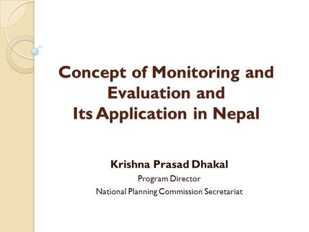 Concept of Monitoring and Evaluation and Its Application in Nepal Krishna Prasad Dhakal Program Director National Planning Commission Secretariat.