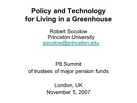 Policy and Technology for Living in a Greenhouse Robert Socolow Princeton University  P8 Summit of trustees.