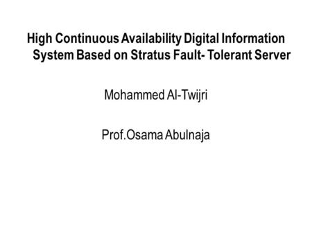 High Continuous Availability Digital Information System Based on Stratus Fault- Tolerant Server Mohammed Al-Twijri Prof.Osama Abulnaja.