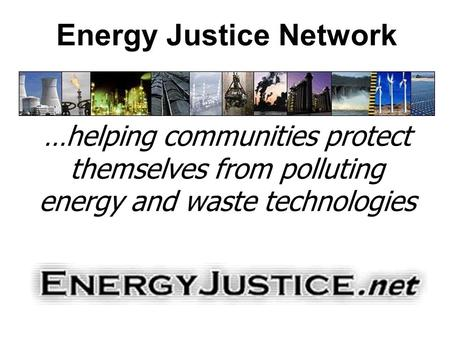 Energy Justice Network …helping communities protect themselves from polluting energy and waste technologies.