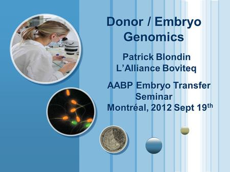 Donor / Embryo Genomics Patrick Blondin L'Alliance Boviteq AABP Embryo Transfer Seminar Montréal, 2012 Sept 19 th.