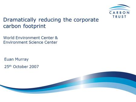 Dramatically reducing the corporate carbon footprint World Environment Center & Environment Science Center Euan Murray 25 th October 2007.