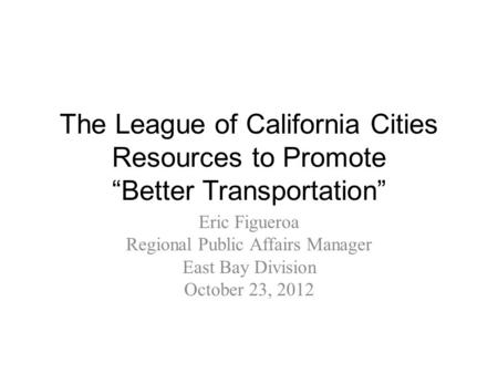 "The League of California Cities Resources to Promote ""Better Transportation"" Eric Figueroa Regional Public Affairs Manager East Bay Division October 23,"