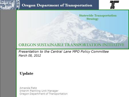 Presentation to the Central Lane MPO Policy Committee March 08, 2012 Oregon Sustainable Transportation Initiative Statewide Transportation Strategy Statewide.