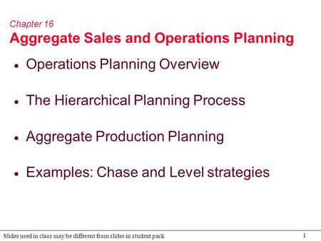 1 Slides used in class may be different from slides in student pack Chapter 16 Aggregate Sales and Operations Planning  Operations Planning Overview 