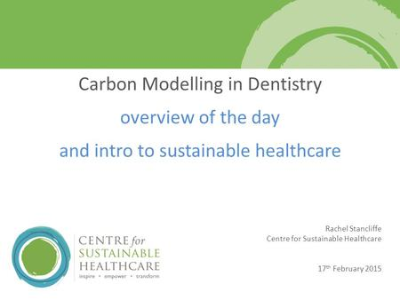 Rachel Stancliffe Centre for Sustainable Healthcare 17 th February 2015 Carbon Modelling in Dentistry overview of the day and intro to sustainable healthcare.