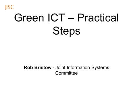 Green ICT – Practical Steps Rob Bristow - Joint Information Systems Committee.