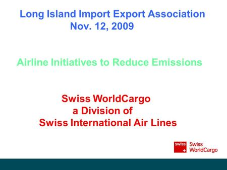 Long Island Import Export Association Nov. 12, 2009 Airline Initiatives to Reduce Emissions Swiss WorldCargo a Division of Swiss International Air Lines.