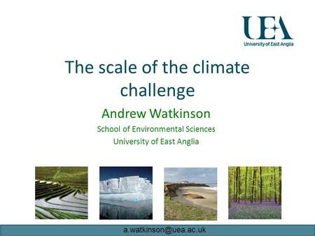The scale of the climate challenge Andrew Watkinson School of Environmental Sciences University of East Anglia