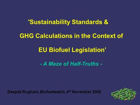 'Sustainability Standards & GHG Calculations in the Context of EU Biofuel Legislation' Deepak Rughani, Biofuelwatch, 4 th November 2008 - A Maze of Half-Truths.
