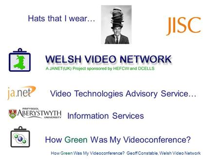 How Green Was My Videoconference? Geoff Constable, Welsh Video Network Hats I am Currently Wearing… Geoff Constable: www.wvn.ac.uk/contact Hats I am Currently.