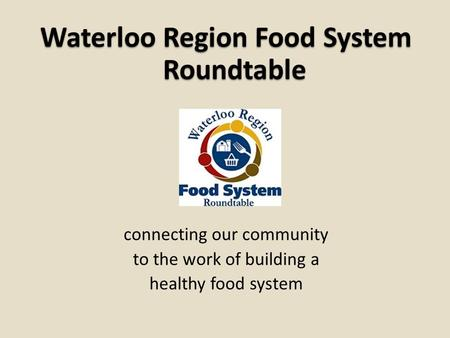 Waterloo Region Food System Roundtable connecting our community to the work of building a healthy food system.