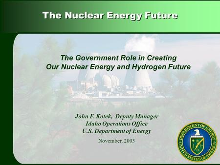 The Nuclear Energy Future John F. Kotek, Deputy Manager Idaho Operations Office U.S. Department of Energy November, 2003 The Government Role in Creating.