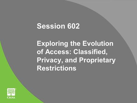 Session 602 Exploring the Evolution of Access: Classified, Privacy, and Proprietary Restrictions.