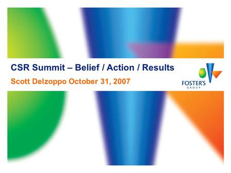 CSR Summit – Belief / Action / Results Scott Delzoppo October 31, 2007.