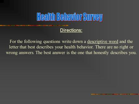 Directions: For the following questions write down a descriptive word and the letter that best describes your health behavior. There are no right or wrong.