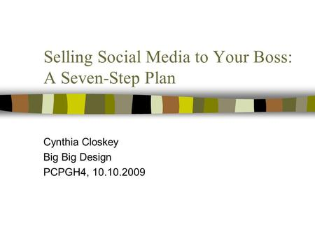 Selling Social Media to Your Boss: A Seven-Step Plan Cynthia Closkey Big Big Design PCPGH4, 10.10.2009.