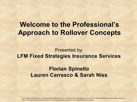 Welcome to the Professional's Approach to Rollover Concepts Presented by: LFM Fixed Strategies Insurance Services Florian Spinello Lauren Carrasco & Sarah.