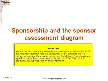 © Prosci 2012 www.change-management.com 1 Sponsorship and the sponsor assessment diagram Please read Right to use this content is governed by the licensing.
