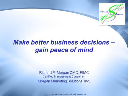 Copyright 2014, Morgan Marketing Solutions, Inc. Make better business decisions – gain peace of mind Richard P. Morgan CMC, FIMC Certified Management Consultant.