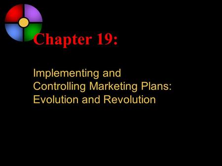 Chapter 19: Implementing and Controlling Marketing Plans: Evolution and Revolution.